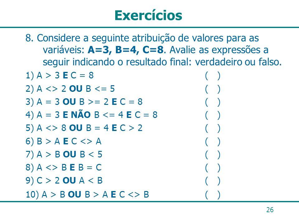 26 Exercícios 8. Considere a seguinte atribuição de valores para as variáveis: A=3, B=4, C=8. Avalie as expressões a seguir indicando o resultado fina