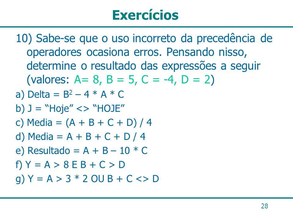 28 Exercícios 10) Sabe-se que o uso incorreto da precedência de operadores ocasiona erros. Pensando nisso, determine o resultado das expressões a segu