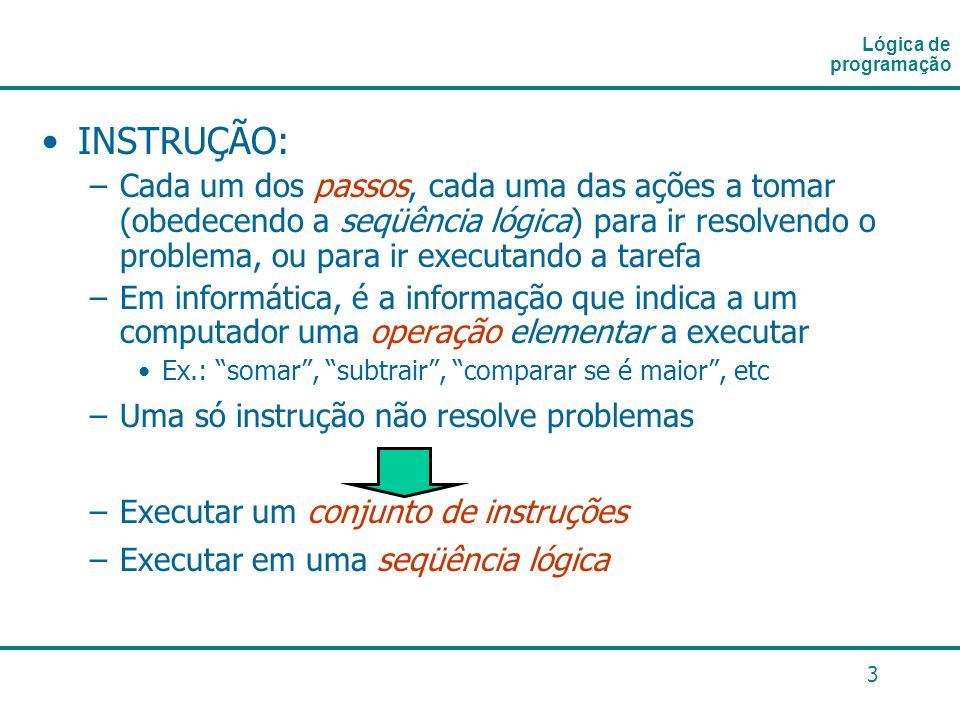 3 INSTRUÇÃO: –Cada um dos passos, cada uma das ações a tomar (obedecendo a seqüência lógica) para ir resolvendo o problema, ou para ir executando a ta