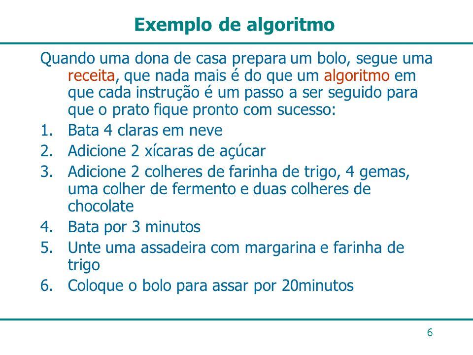 6 Exemplo de algoritmo Quando uma dona de casa prepara um bolo, segue uma receita, que nada mais é do que um algoritmo em que cada instrução é um pass