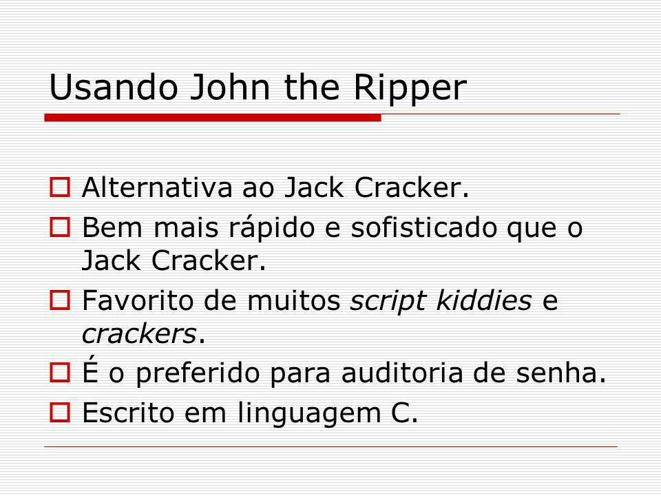 Usando John the Ripper Alternativa ao Jack Cracker. Bem mais rápido e sofisticado que o Jack Cracker. Favorito de muitos script kiddies e crackers. É