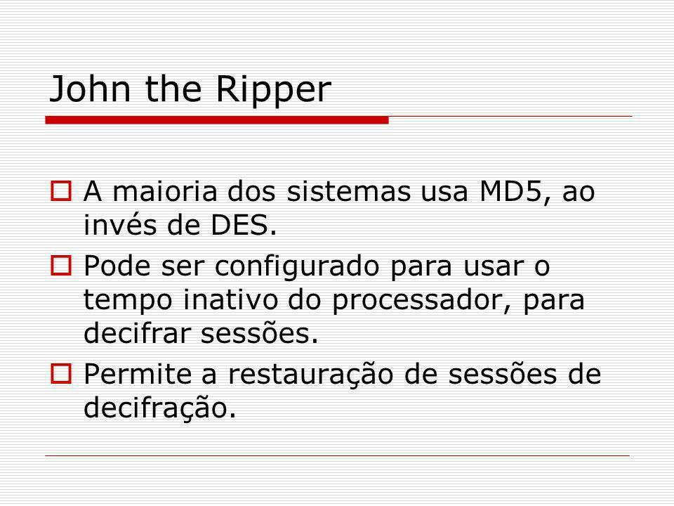 John the Ripper A maioria dos sistemas usa MD5, ao invés de DES. Pode ser configurado para usar o tempo inativo do processador, para decifrar sessões.