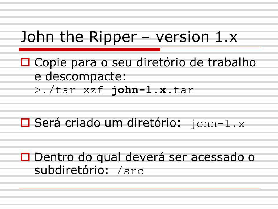 John the Ripper – version 1.x Copie para o seu diretório de trabalho e descompacte: >./tar xzf john-1.x.tar Será criado um diretório: john-1.x Dentro