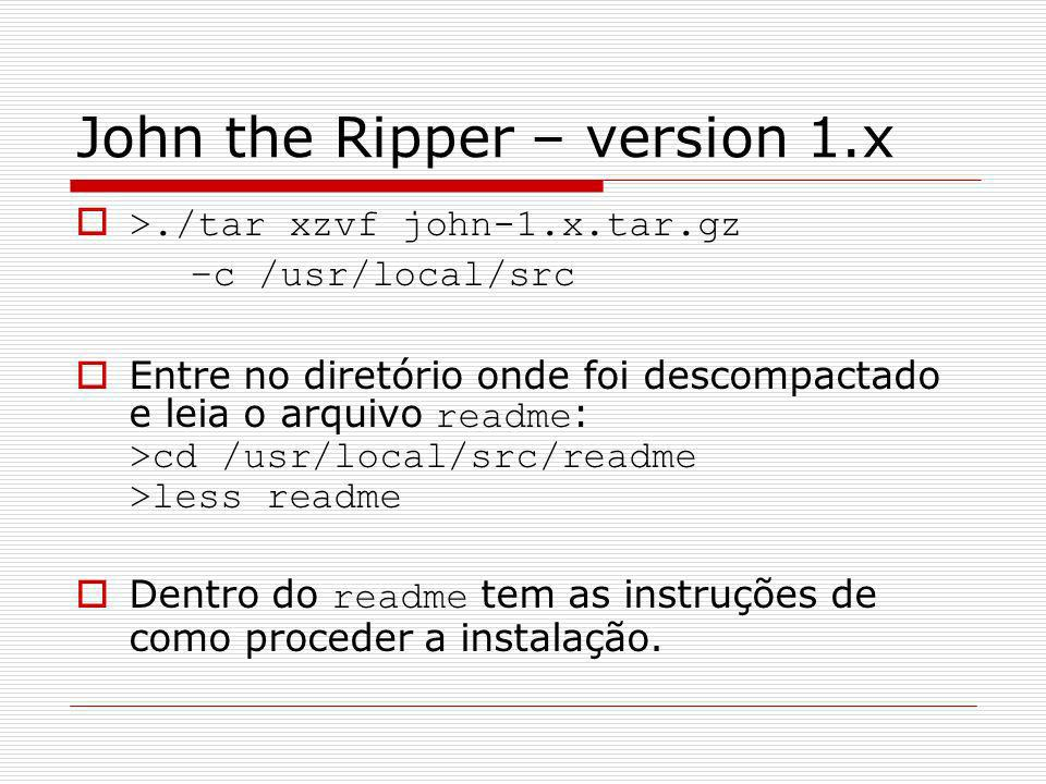 John the Ripper – version 1.x >./tar xzvf john-1.x.tar.gz –c /usr/local/src Entre no diretório onde foi descompactado e leia o arquivo readme : >cd /u