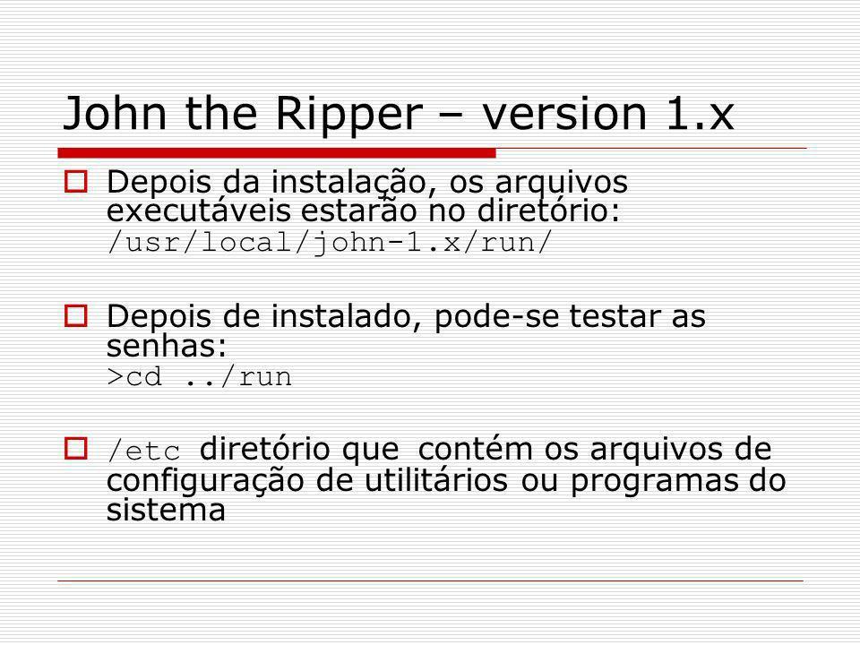 John the Ripper – version 1.x Depois da instalação, os arquivos executáveis estarão no diretório: /usr/local/john-1.x/run/ Depois de instalado, pode-s