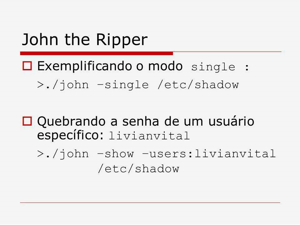 John the Ripper Exemplificando o modo single : >./john –single /etc/shadow Quebrando a senha de um usuário específico: livianvital >./john –show –user