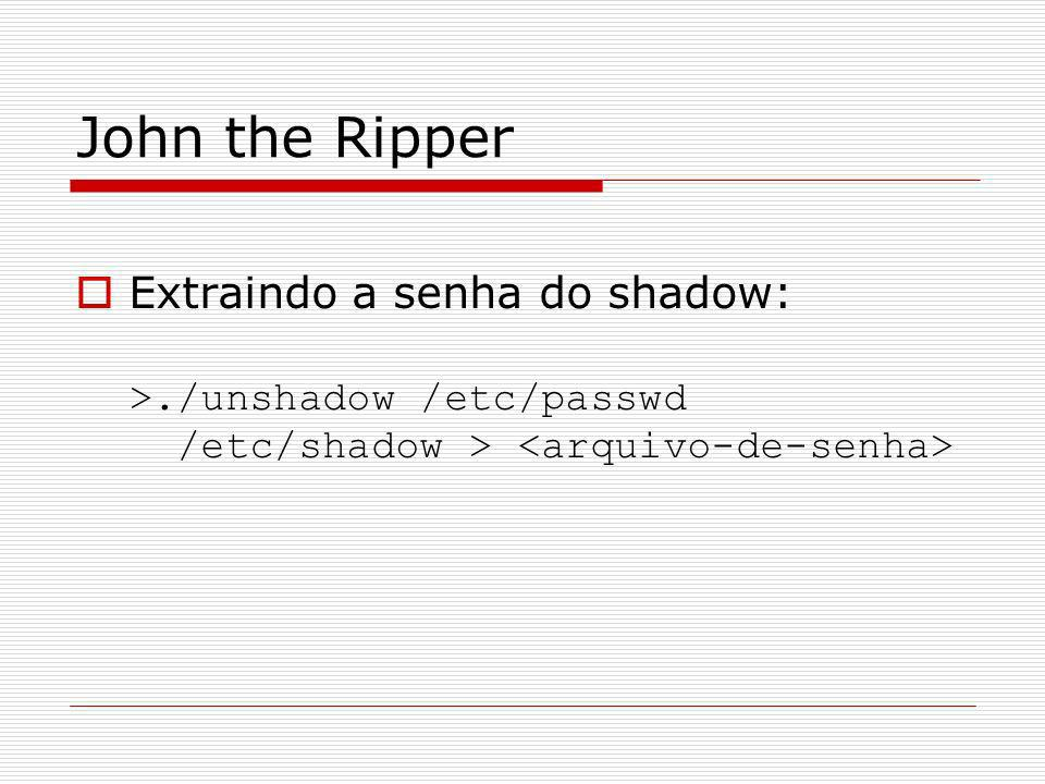 John the Ripper Extraindo a senha do shadow: >./unshadow /etc/passwd /etc/shadow >