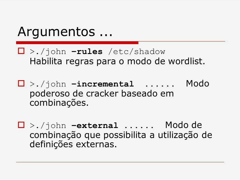 Argumentos... >./john –rules /etc/shadow Habilita regras para o modo de wordlist. >./john –incremental...... Modo poderoso de cracker baseado em combi