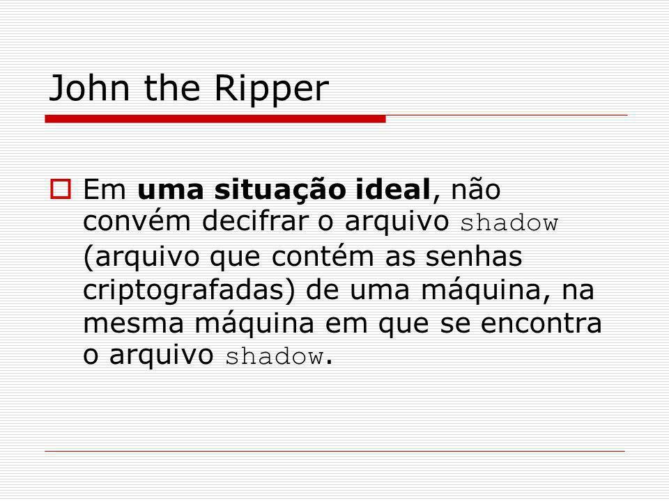 John the Ripper Em uma situação ideal, não convém decifrar o arquivo shadow (arquivo que contém as senhas criptografadas) de uma máquina, na mesma máq
