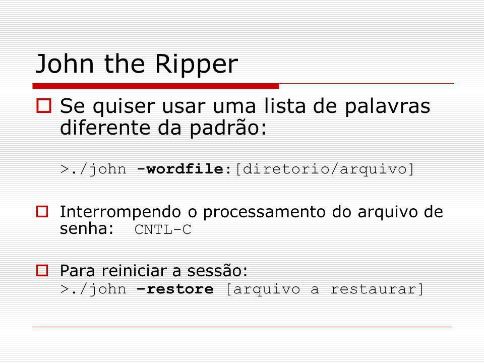 John the Ripper Se quiser usar uma lista de palavras diferente da padrão: >./john -wordfile:[diretorio/arquivo] Interrompendo o processamento do arqui