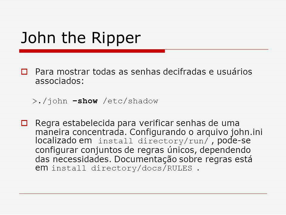 John the Ripper Para mostrar todas as senhas decifradas e usuários associados: >./john –show /etc/shadow Regra estabelecida para verificar senhas de u
