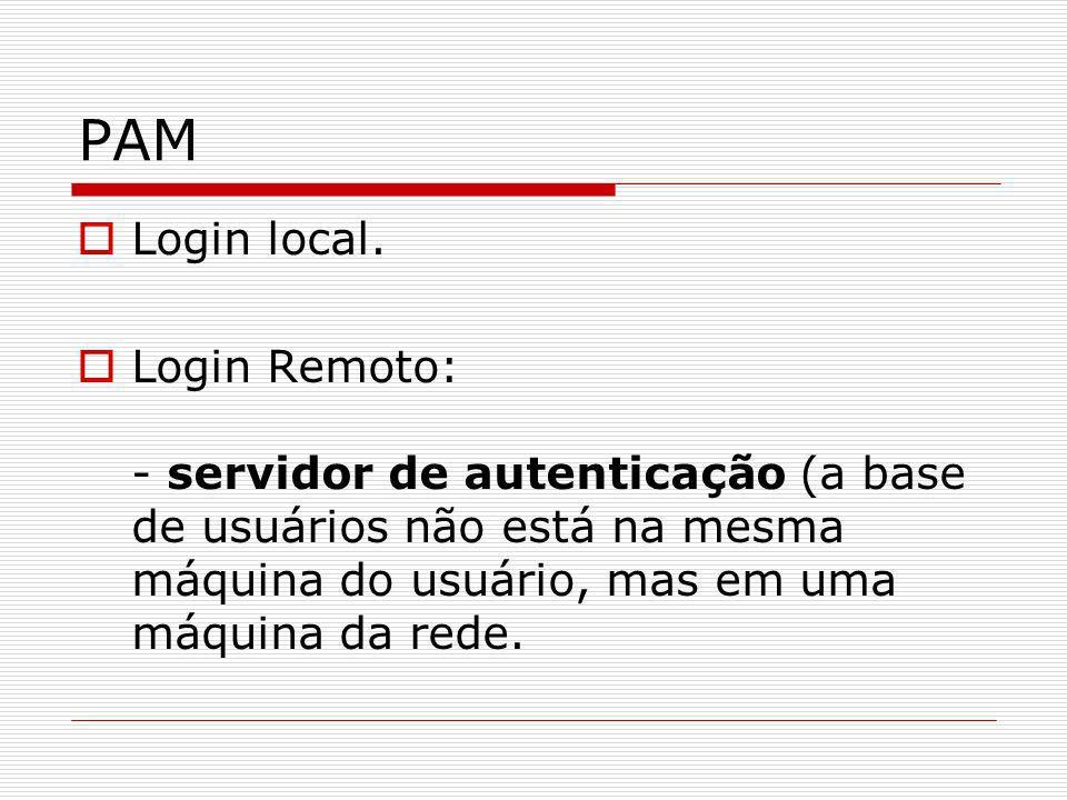 PAM Login local. Login Remoto: - servidor de autenticação (a base de usuários não está na mesma máquina do usuário, mas em uma máquina da rede.