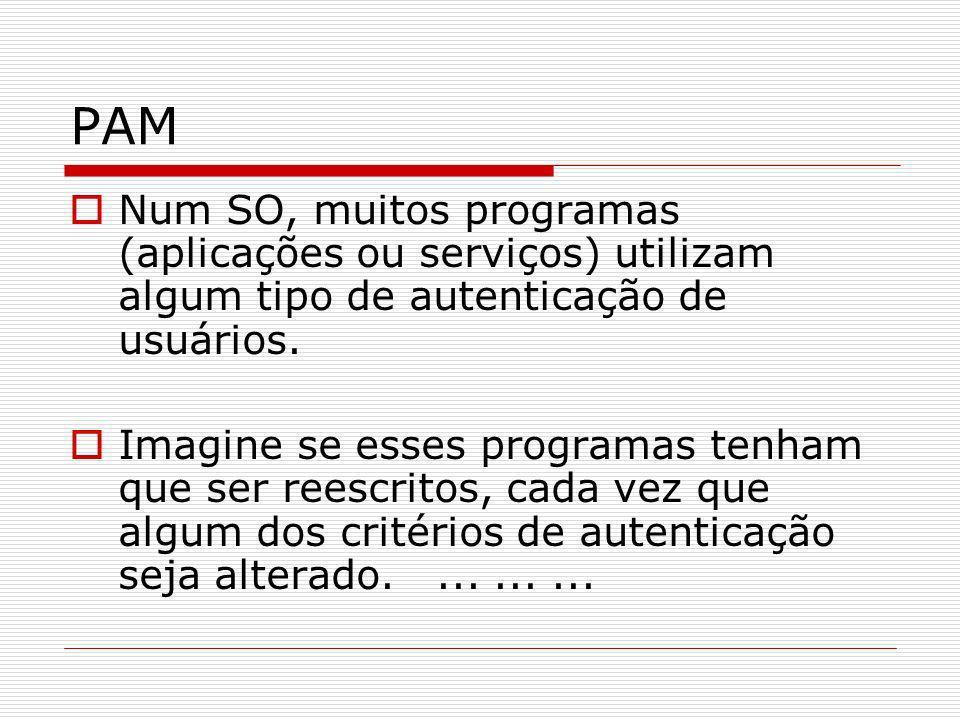 PAM Num SO, muitos programas (aplicações ou serviços) utilizam algum tipo de autenticação de usuários. Imagine se esses programas tenham que ser reesc