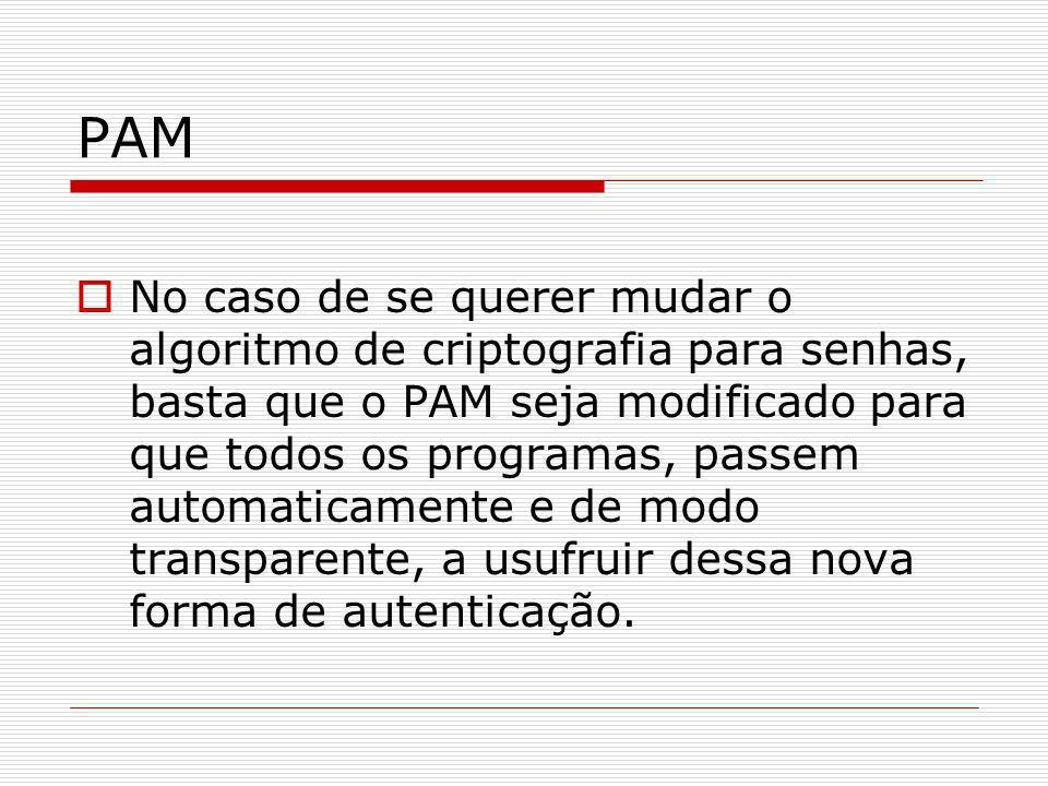 PAM No caso de se querer mudar o algoritmo de criptografia para senhas, basta que o PAM seja modificado para que todos os programas, passem automatica