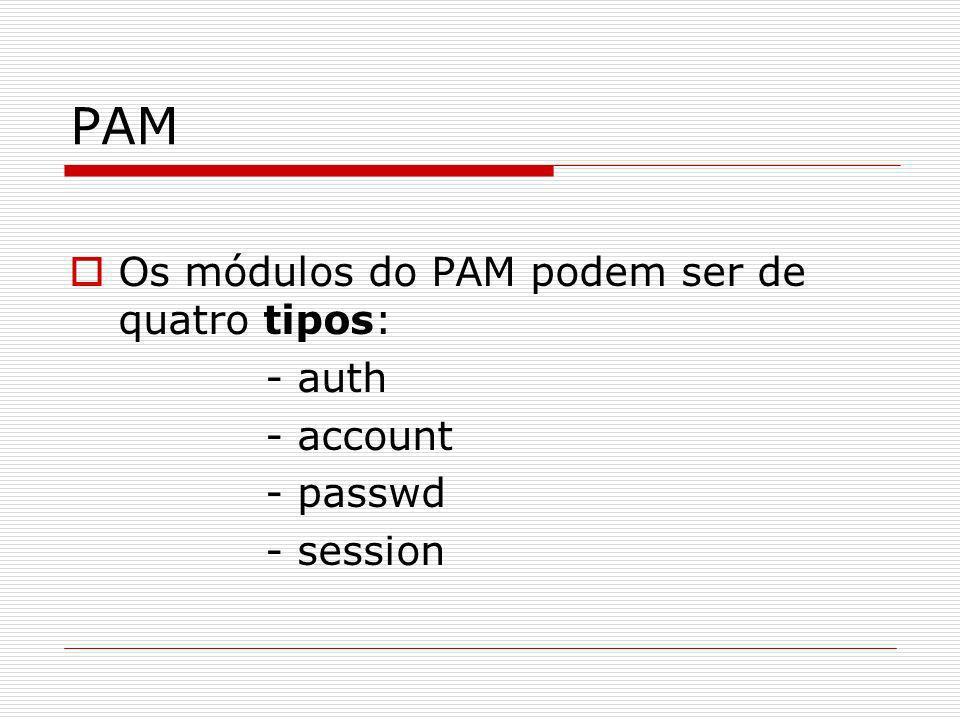 PAM Os módulos do PAM podem ser de quatro tipos: - auth - account - passwd - session