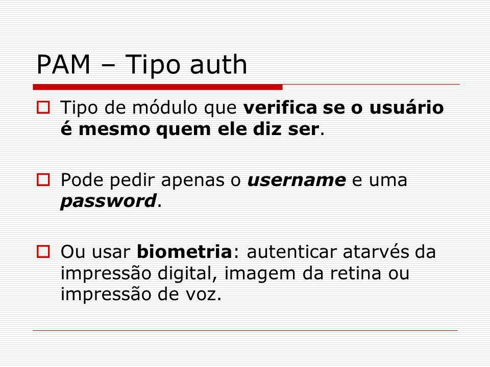 PAM – Tipo auth Tipo de módulo que verifica se o usuário é mesmo quem ele diz ser. Pode pedir apenas o username e uma password. Ou usar biometria: aut