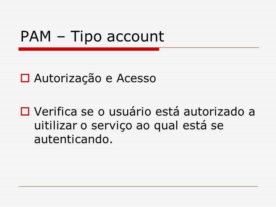 PAM – Tipo account Autorização e Acesso Verifica se o usuário está autorizado a uitilizar o serviço ao qual está se autenticando.