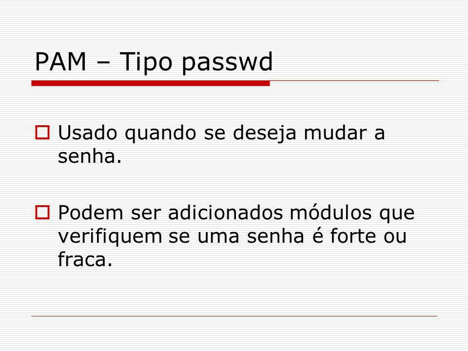 PAM – Tipo passwd Usado quando se deseja mudar a senha. Podem ser adicionados módulos que verifiquem se uma senha é forte ou fraca.