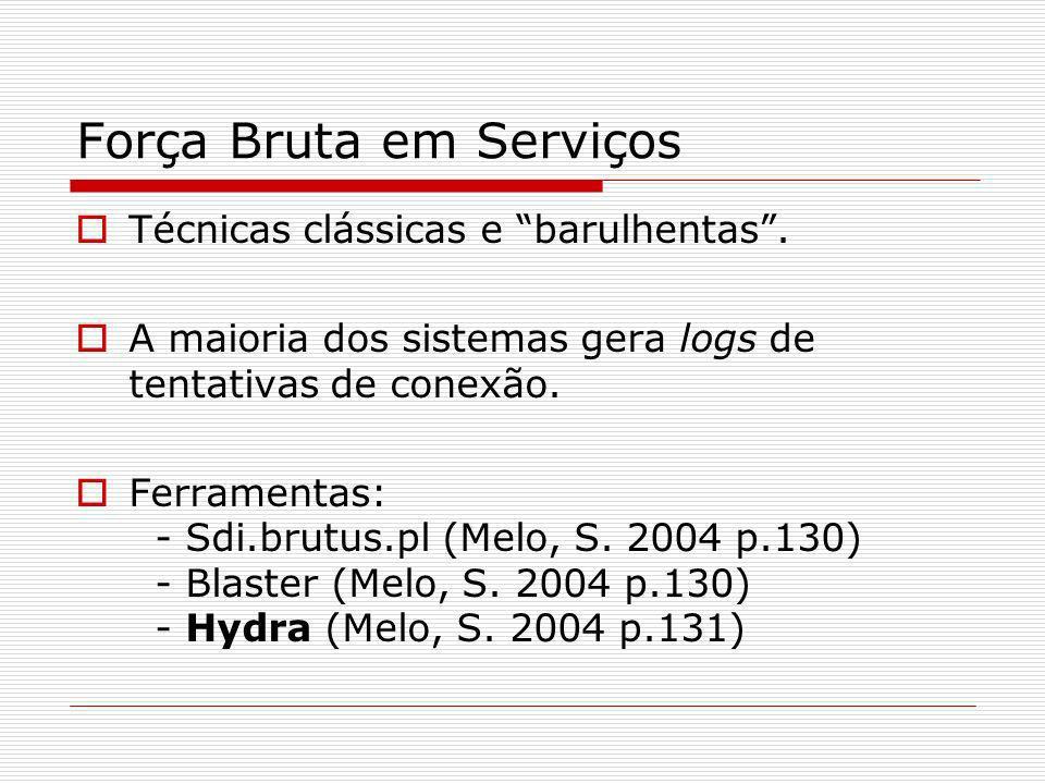 Técnicas clássicas e barulhentas. A maioria dos sistemas gera logs de tentativas de conexão. Ferramentas: - Sdi.brutus.pl (Melo, S. 2004 p.130) - Blas