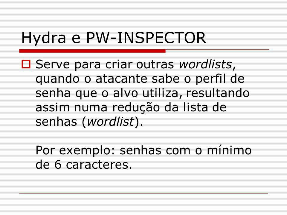 Hydra e PW-INSPECTOR Serve para criar outras wordlists, quando o atacante sabe o perfil de senha que o alvo utiliza, resultando assim numa redução da