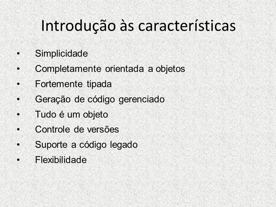Introdução às características Simplicidade Completamente orientada a objetos Fortemente tipada Geração de código gerenciado Tudo é um objeto Controle
