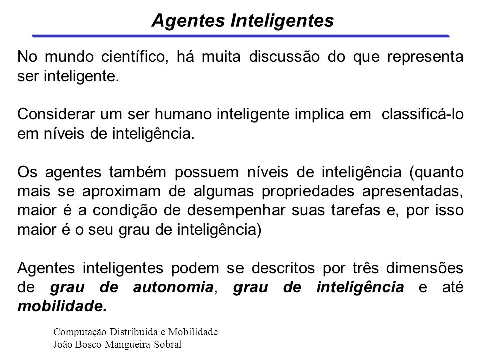 Agentes Cognitivos Agentes cognitivos são baseados em modelos de organizações sociais, no sentido de sociedades humanas (grupos, hierarquias,... ). Co