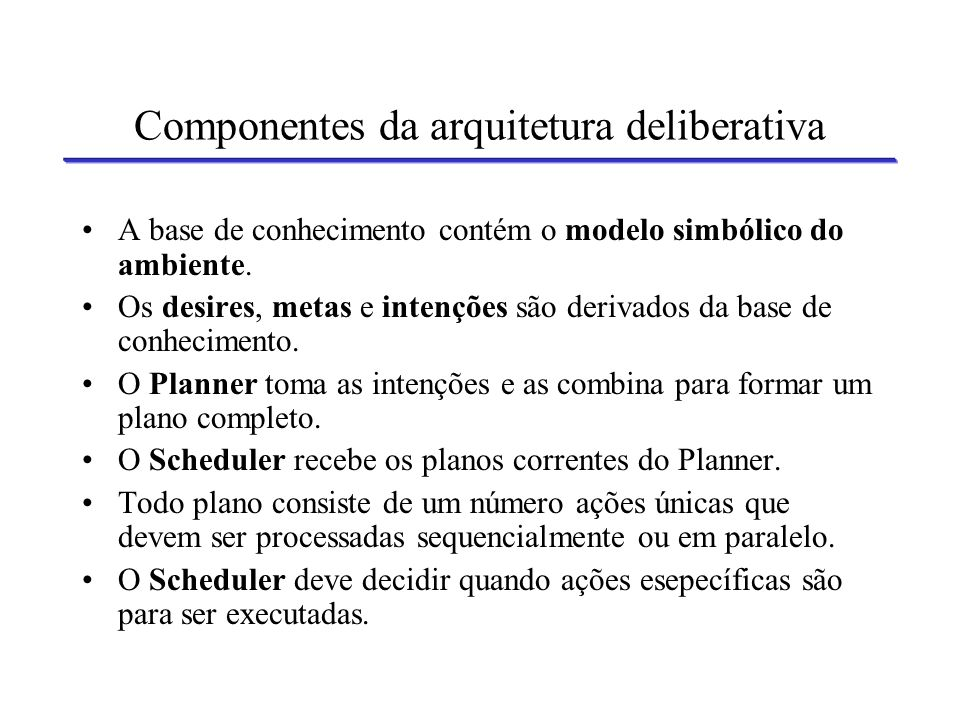Arquitetura de um Agente Deliberativo Interaction Manager ExecutorSchedulerPlanner Reasoner Intentions Goals Desires Knowledge Base (symbolic environment model) Information Receiver Output (actions) Input (perception)