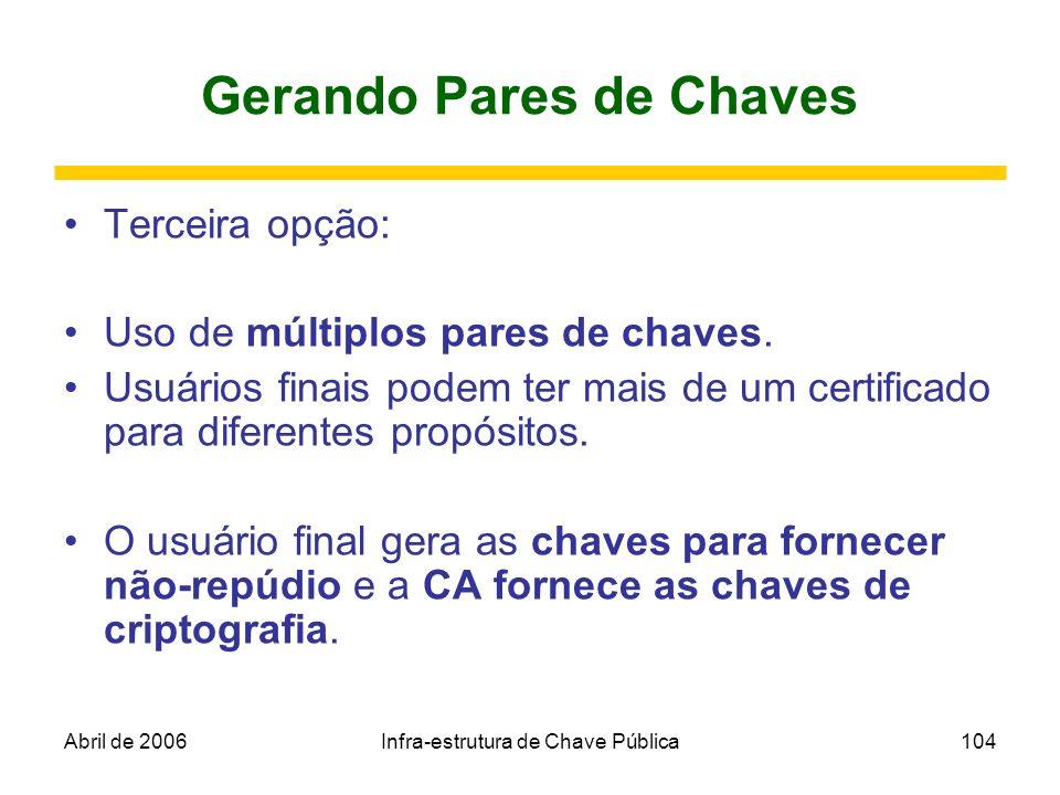 Abril de 2006Infra-estrutura de Chave Pública104 Gerando Pares de Chaves Terceira opção: Uso de múltiplos pares de chaves. Usuários finais podem ter m