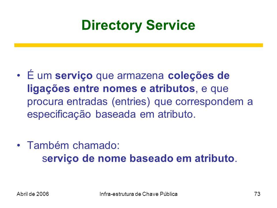 Abril de 2006Infra-estrutura de Chave Pública73 Directory Service É um serviço que armazena coleções de ligações entre nomes e atributos, e que procur