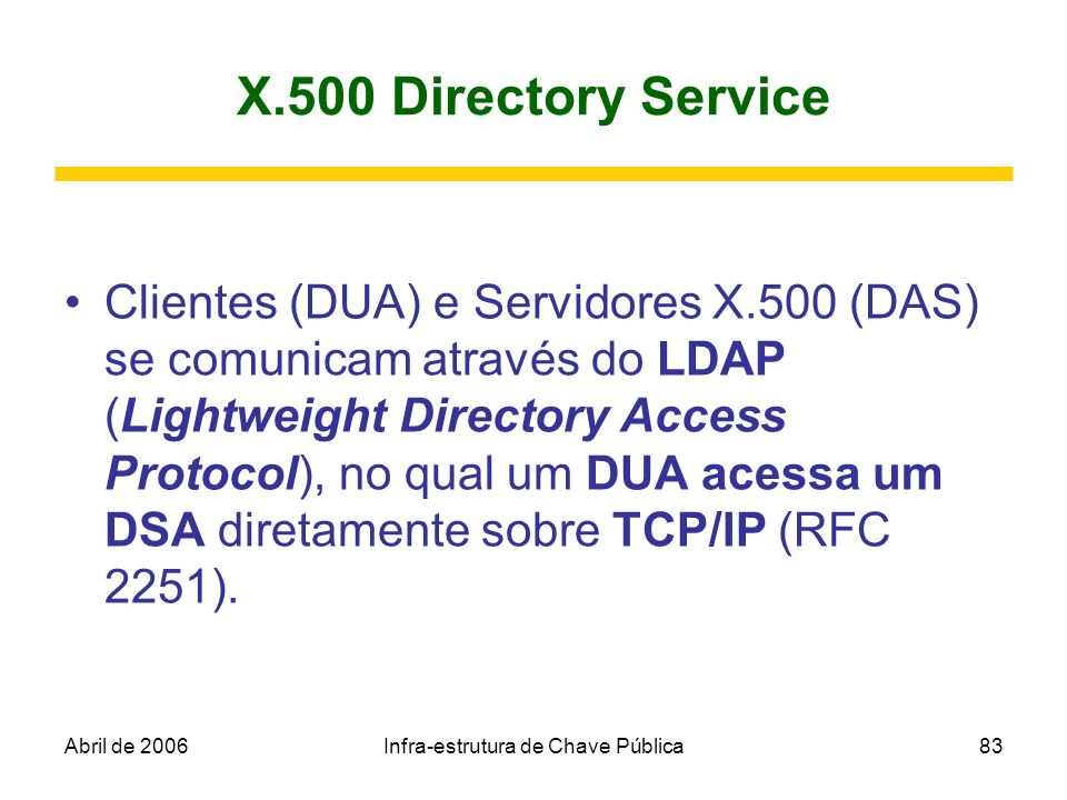 Abril de 2006Infra-estrutura de Chave Pública83 X.500 Directory Service Clientes (DUA) e Servidores X.500 (DAS) se comunicam através do LDAP (Lightwei