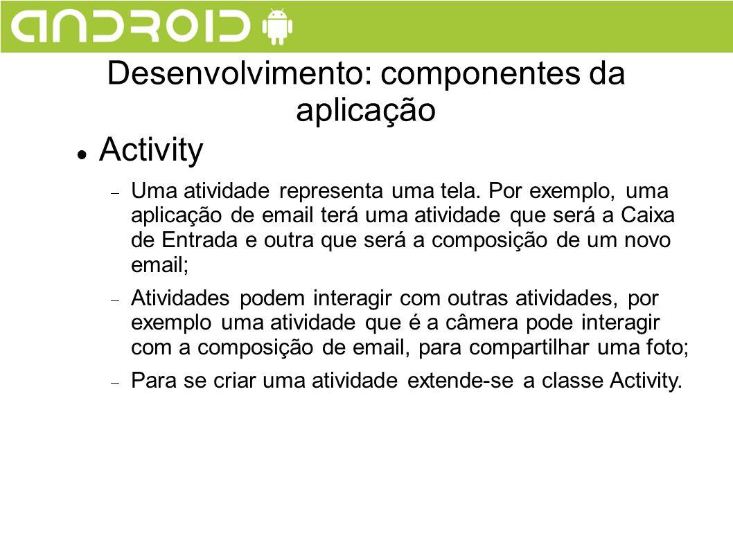 Activity Uma atividade representa uma tela. Por exemplo, uma aplicação de email terá uma atividade que será a Caixa de Entrada e outra que será a comp