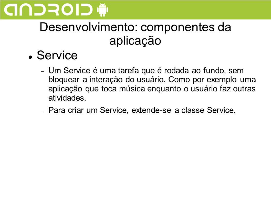 Service Um Service é uma tarefa que é rodada ao fundo, sem bloquear a interação do usuário. Como por exemplo uma aplicação que toca música enquanto o