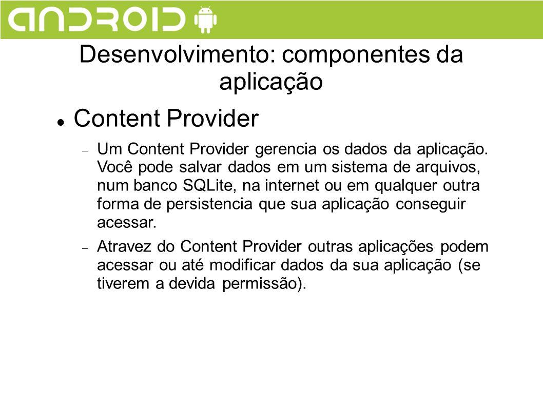 Content Provider Um Content Provider gerencia os dados da aplicação. Você pode salvar dados em um sistema de arquivos, num banco SQLite, na internet o