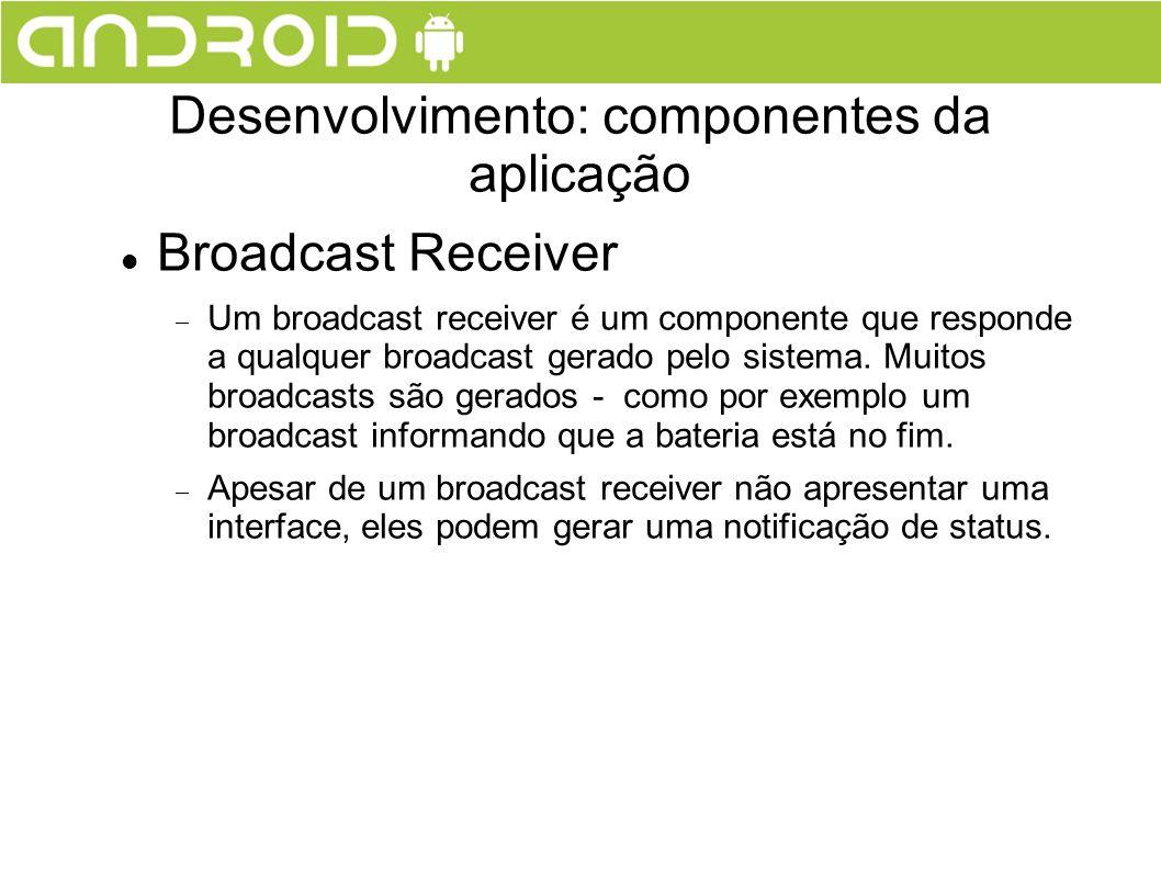 Broadcast Receiver Um broadcast receiver é um componente que responde a qualquer broadcast gerado pelo sistema. Muitos broadcasts são gerados - como p