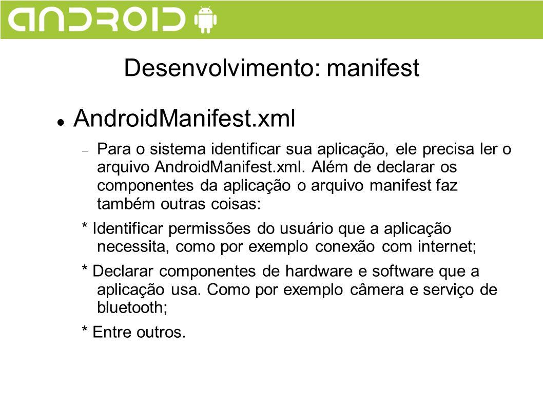 AndroidManifest.xml Para o sistema identificar sua aplicação, ele precisa ler o arquivo AndroidManifest.xml. Além de declarar os componentes da aplica