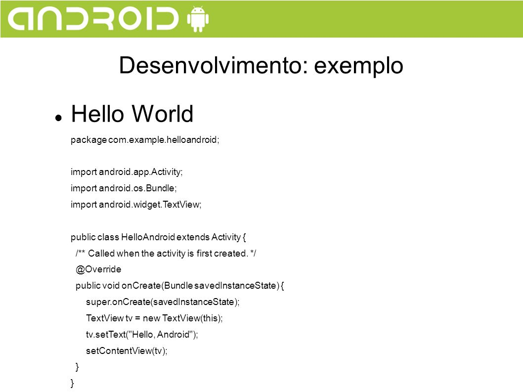 Hello World package com.example.helloandroid; import android.app.Activity; import android.os.Bundle; import android.widget.TextView; public class HelloAndroid extends Activity { /** Called when the activity is first created.