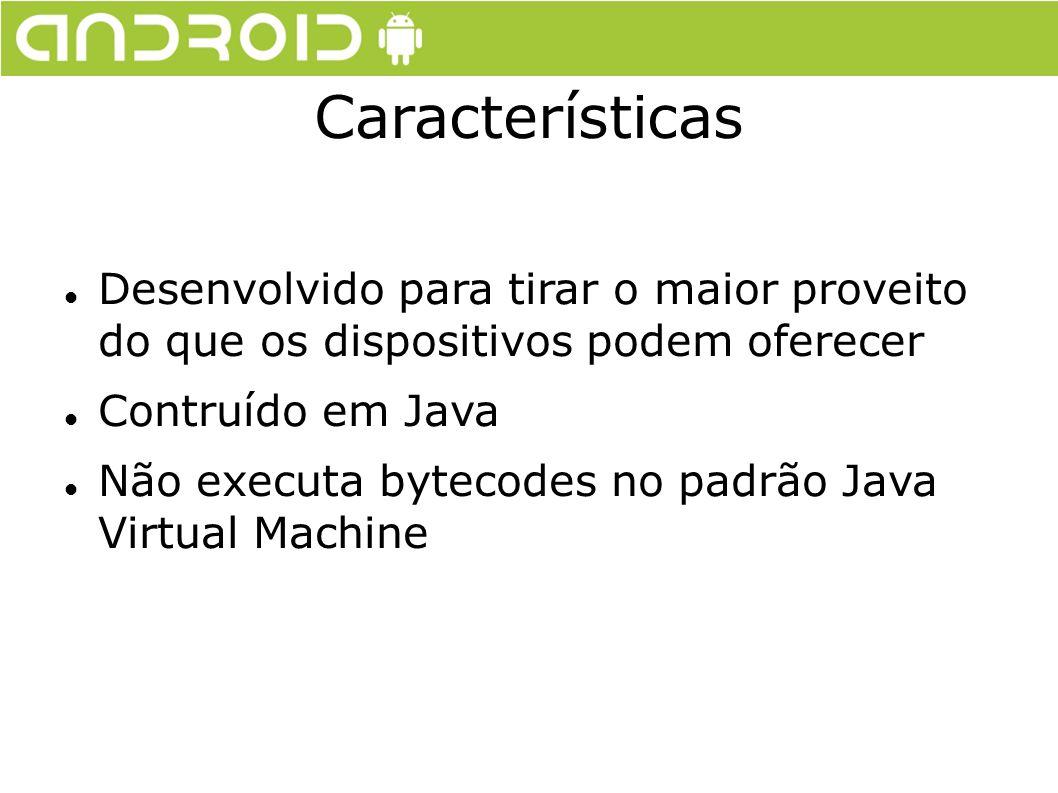 Características Desenvolvido para tirar o maior proveito do que os dispositivos podem oferecer Contruído em Java Não executa bytecodes no padrão Java
