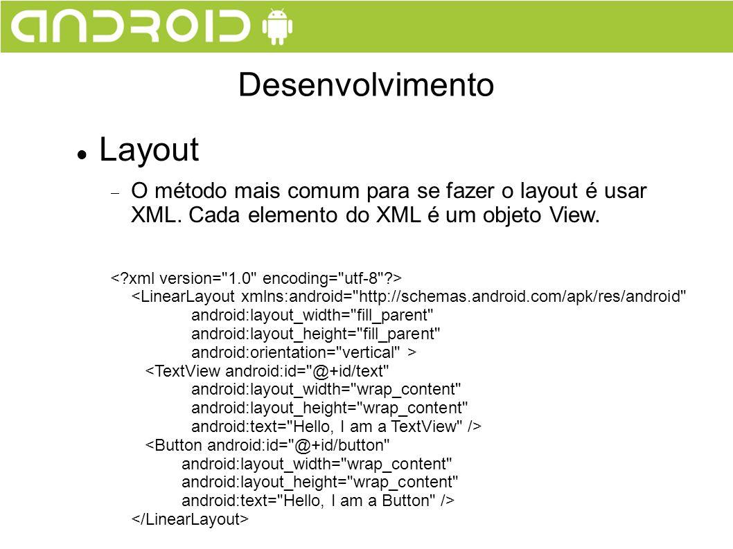 Layout O método mais comum para se fazer o layout é usar XML. Cada elemento do XML é um objeto View. Desenvolvimento