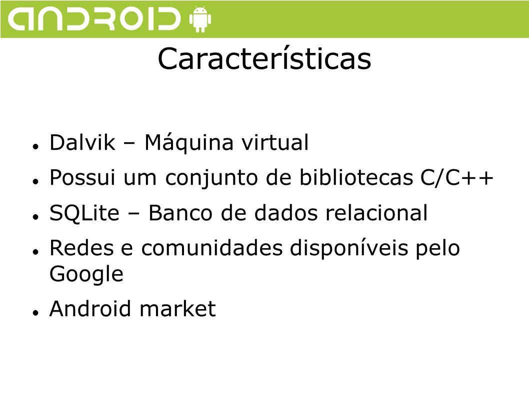 Dalvik – Máquina virtual Possui um conjunto de bibliotecas C/C++ SQLite – Banco de dados relacional Redes e comunidades disponíveis pelo Google Androi