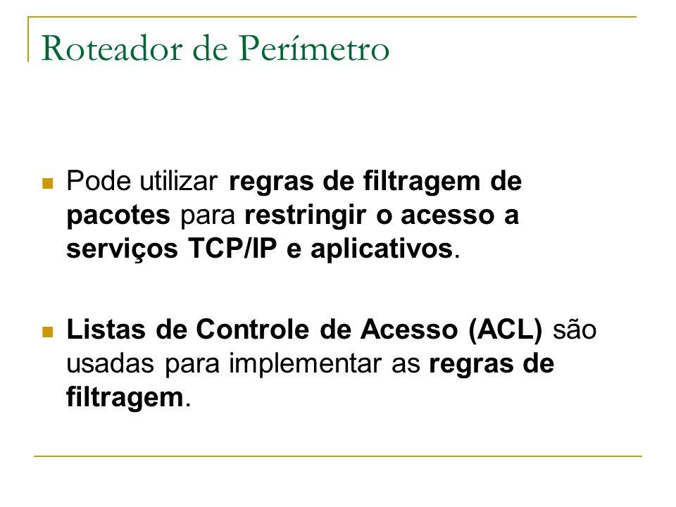 Roteador de Perímetro Pode utilizar regras de filtragem de pacotes para restringir o acesso a serviços TCP/IP e aplicativos. Listas de Controle de Ace