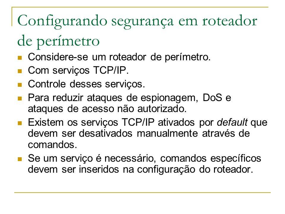 Configurando segurança em roteador de perímetro Considere-se um roteador de perímetro. Com serviços TCP/IP. Controle desses serviços. Para reduzir ata