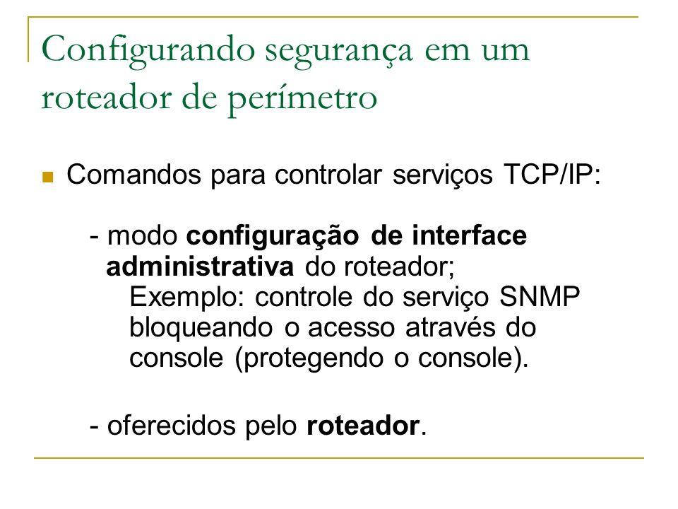 Configurando segurança em um roteador de perímetro Comandos para controlar serviços TCP/IP: - modo configuração de interface administrativa do roteado