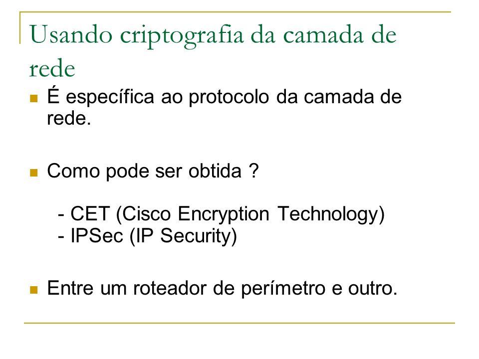 Usando criptografia da camada de rede É específica ao protocolo da camada de rede. Como pode ser obtida ? - CET (Cisco Encryption Technology) - IPSec