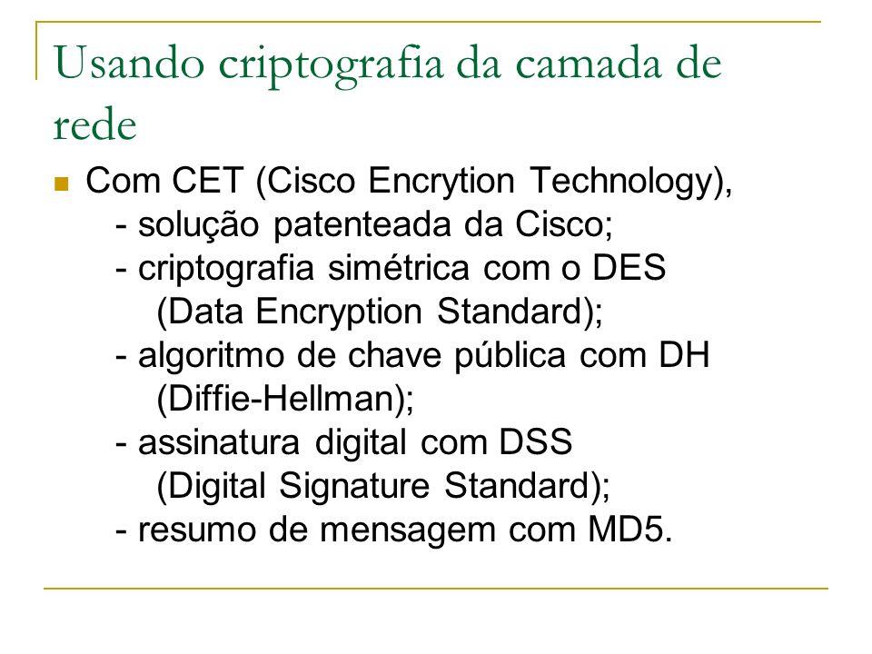 Usando criptografia da camada de rede Com CET (Cisco Encrytion Technology), - solução patenteada da Cisco; - criptografia simétrica com o DES (Data En