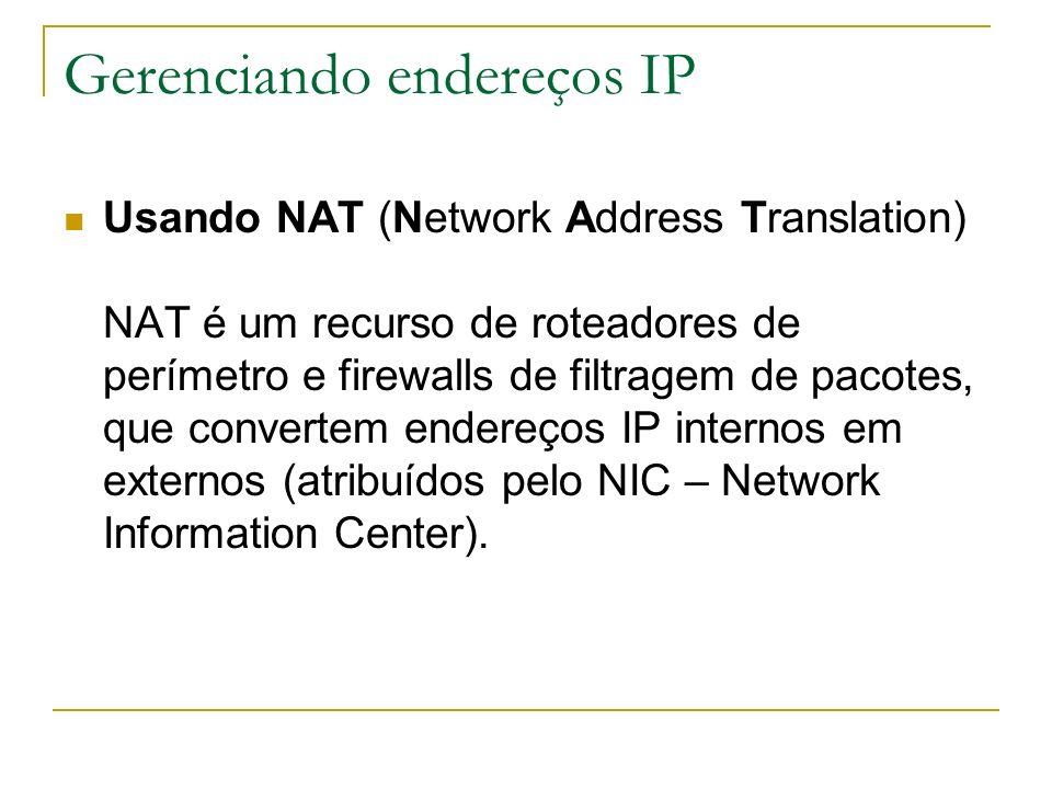 Gerenciando endereços IP Usando NAT (Network Address Translation) NAT é um recurso de roteadores de perímetro e firewalls de filtragem de pacotes, que