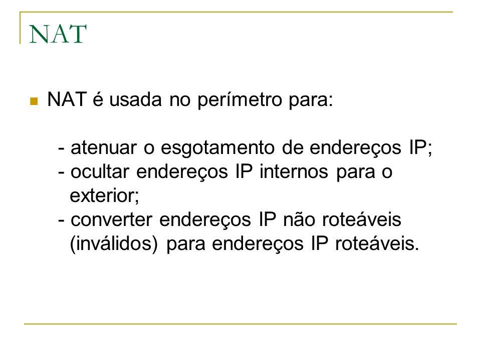 NAT NAT é usada no perímetro para: - atenuar o esgotamento de endereços IP; - ocultar endereços IP internos para o exterior; - converter endereços IP