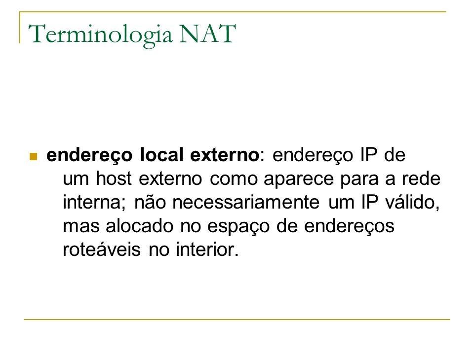 Terminologia NAT endereço local externo: endereço IP de um host externo como aparece para a rede interna; não necessariamente um IP válido, mas alocad
