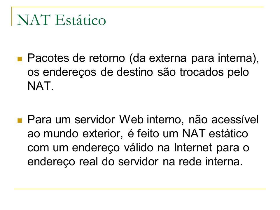 NAT Estático Pacotes de retorno (da externa para interna), os endereços de destino são trocados pelo NAT. Para um servidor Web interno, não acessível