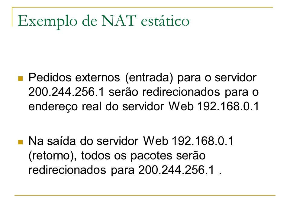 Exemplo de NAT estático Pedidos externos (entrada) para o servidor 200.244.256.1 serão redirecionados para o endereço real do servidor Web 192.168.0.1