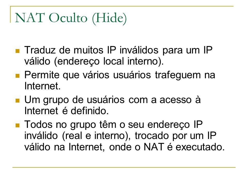 NAT Oculto (Hide) Traduz de muitos IP inválidos para um IP válido (endereço local interno). Permite que vários usuários trafeguem na Internet. Um grup